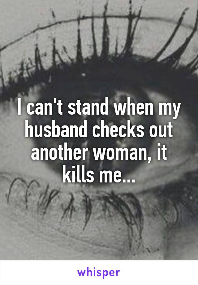 I can't stand when my husband checks out another woman, it kills me...