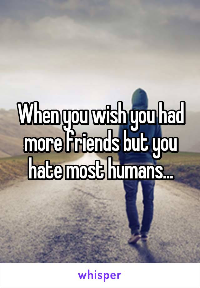 When you wish you had more friends but you hate most humans...