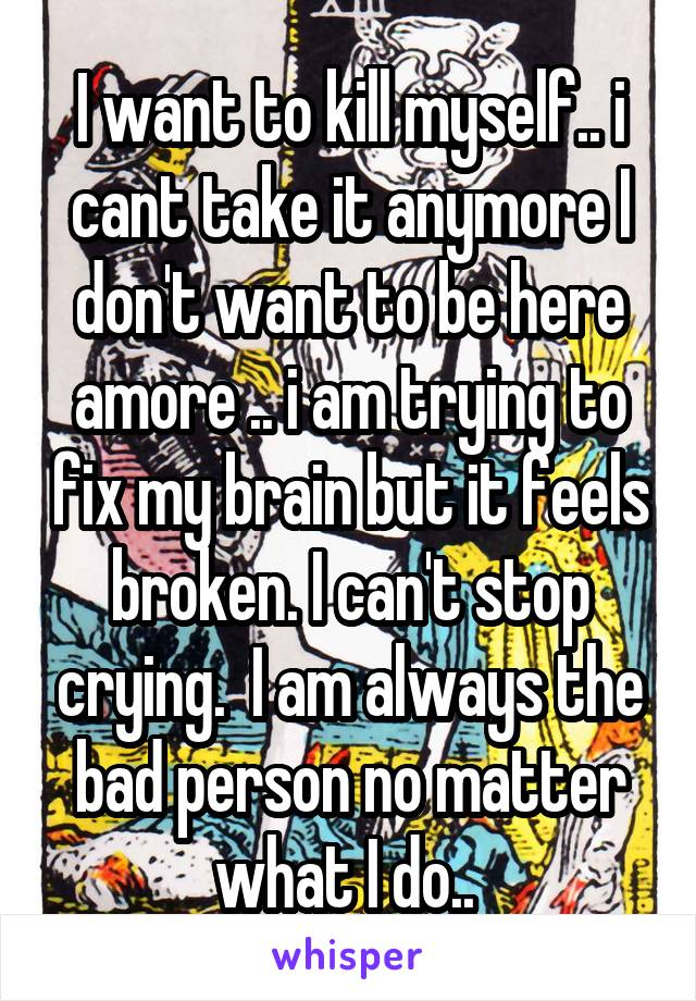 I want to kill myself.. i cant take it anymore I don't want to be here amore .. i am trying to fix my brain but it feels broken. I can't stop crying.  I am always the bad person no matter what I do..