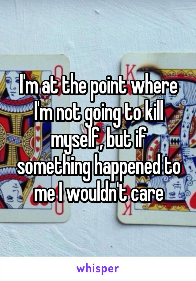 I'm at the point where I'm not going to kill myself, but if something happened to me I wouldn't care