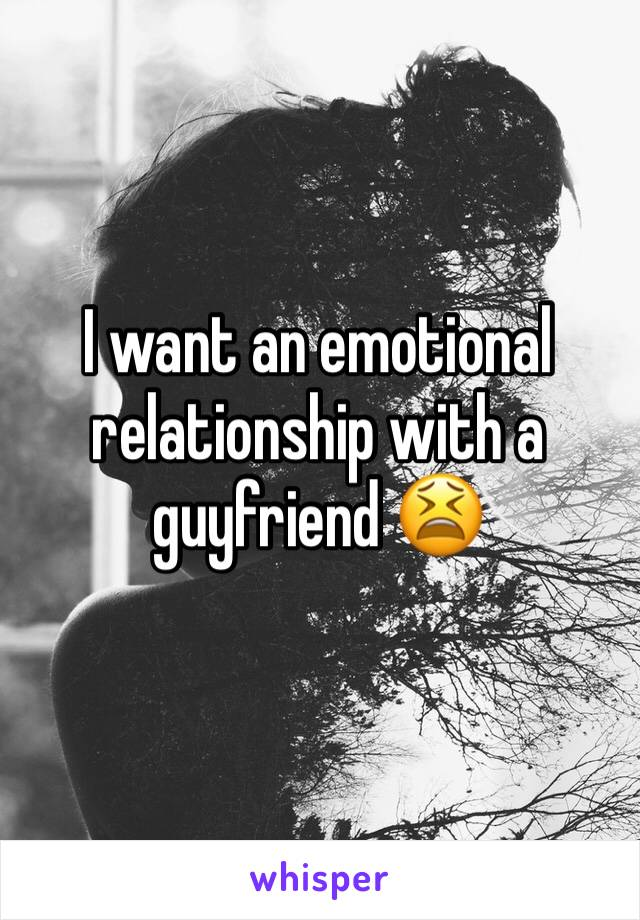 I want an emotional relationship with a guyfriend 😫