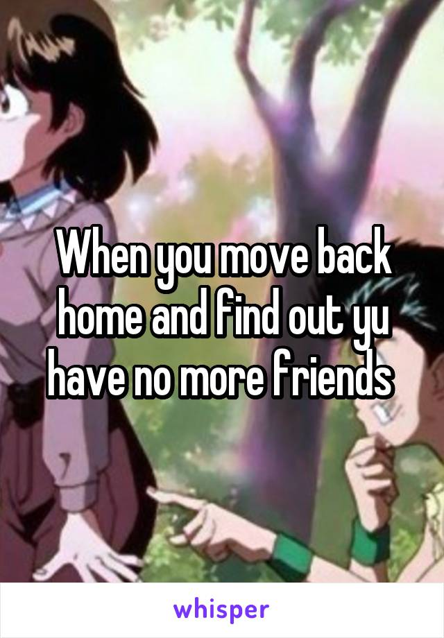 When you move back home and find out yu have no more friends