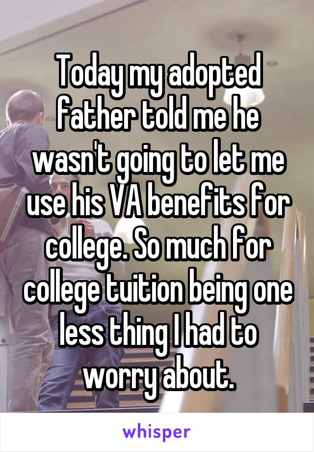 Today my adopted father told me he wasn't going to let me use his VA benefits for college. So much for college tuition being one less thing I had to worry about.