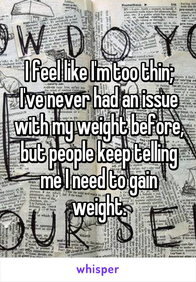 I feel like I'm too thin; I've never had an issue with my weight before, but people keep telling me I need to gain weight.