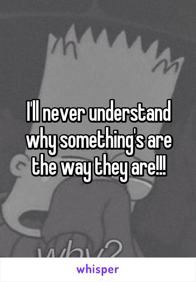 I'll never understand why something's are the way they are!!!