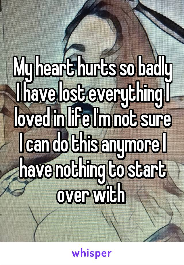 My heart hurts so badly I have lost everything I loved in life I'm not sure I can do this anymore I have nothing to start over with