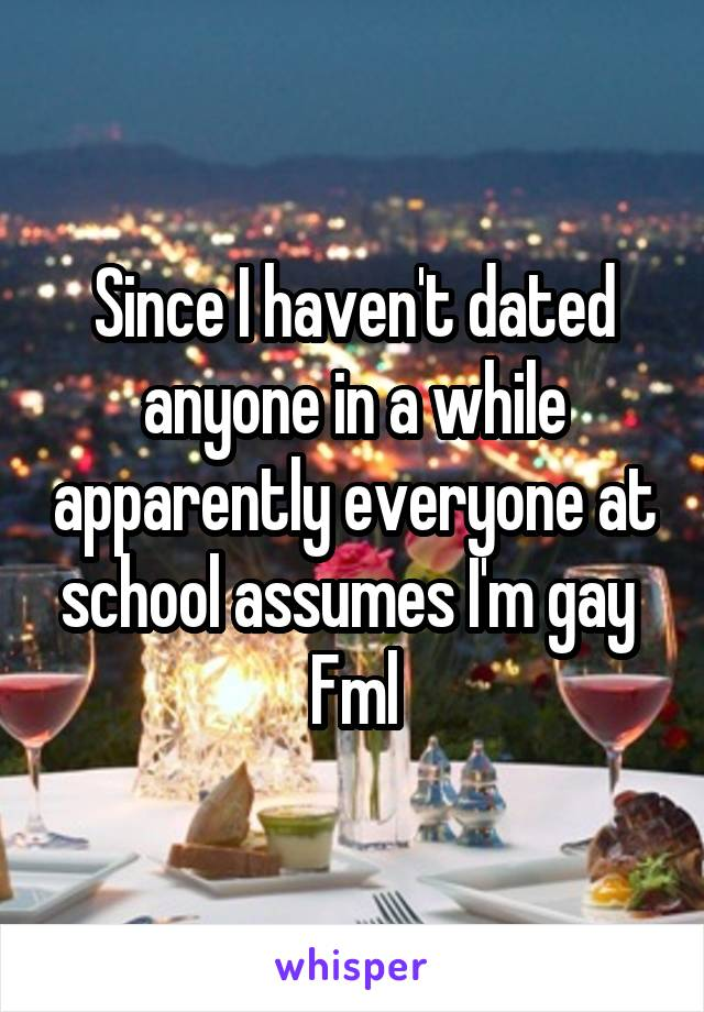 Since I haven't dated anyone in a while apparently everyone at school assumes I'm gay  Fml