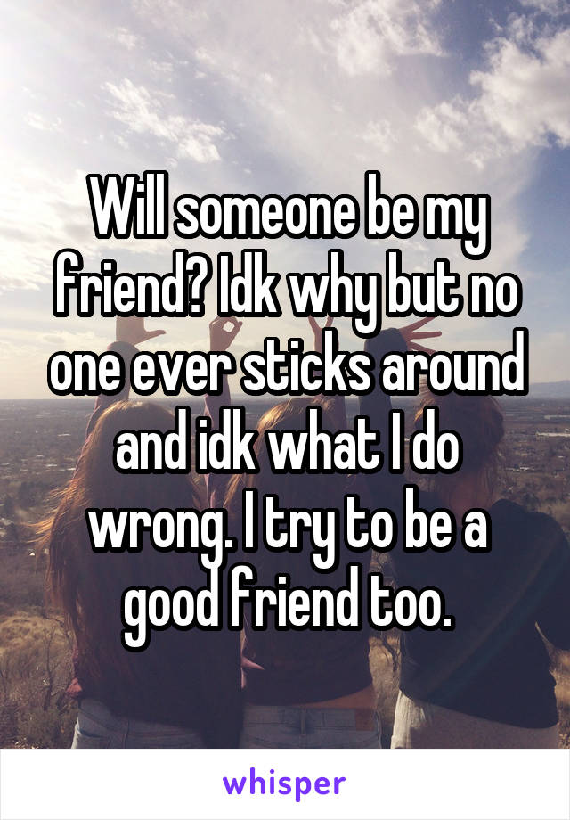 Will someone be my friend? Idk why but no one ever sticks around and idk what I do wrong. I try to be a good friend too.