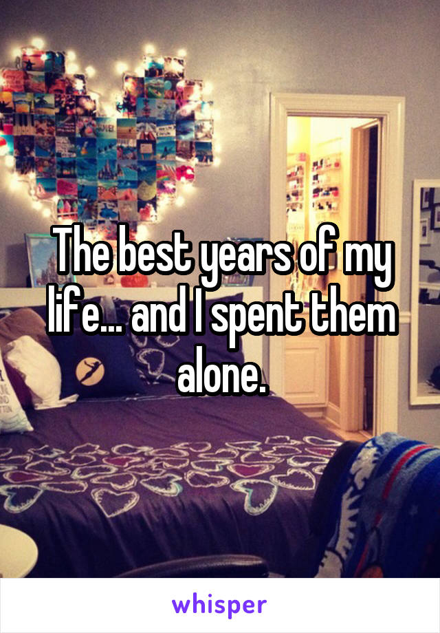 The best years of my life... and I spent them alone.