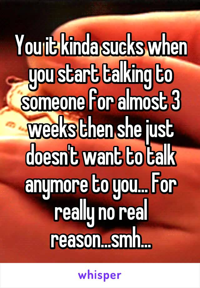 You it kinda sucks when you start talking to someone for almost 3 weeks then she just doesn't want to talk anymore to you... For really no real reason...smh...