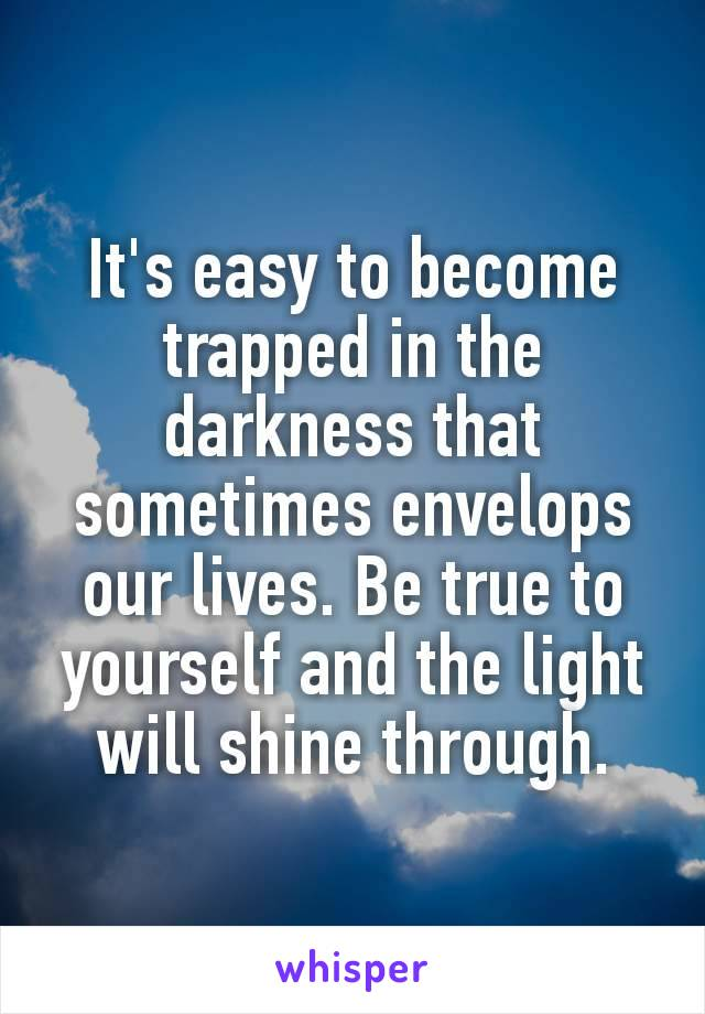 It's easy to become trapped​ in the darkness that sometimes envelops our lives. Be true to yourself and the light will shine through.