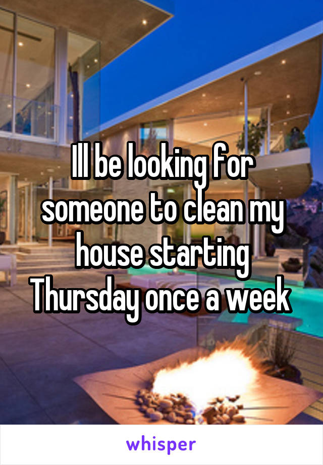 Ill be looking for someone to clean my house starting Thursday once a week