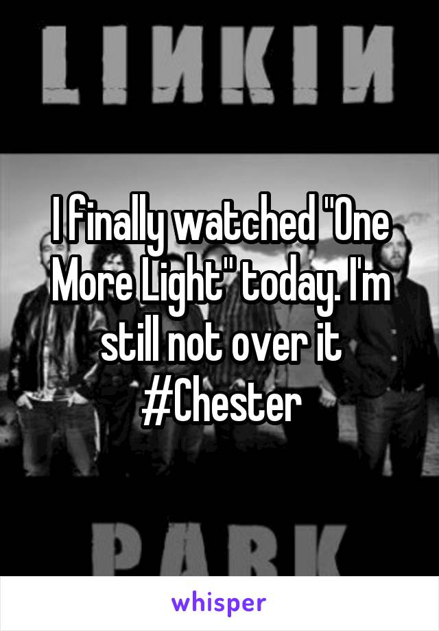 """I finally watched """"One More Light"""" today. I'm still not over it #Chester"""