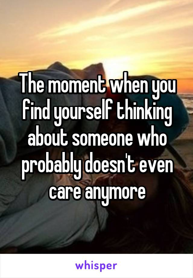 The moment when you find yourself thinking about someone who probably doesn't even care anymore