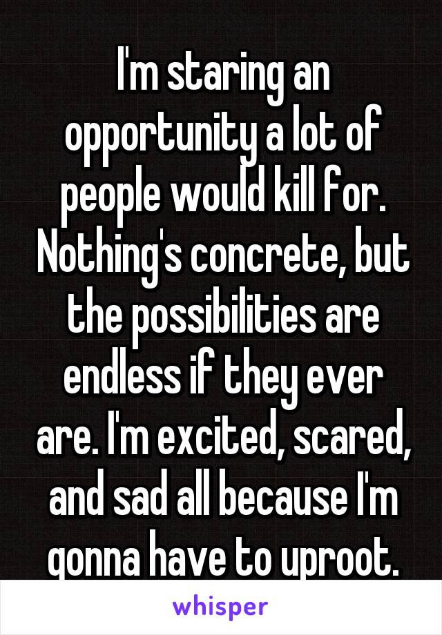 I'm staring an opportunity a lot of people would kill for. Nothing's concrete, but the possibilities are endless if they ever are. I'm excited, scared, and sad all because I'm gonna have to uproot.