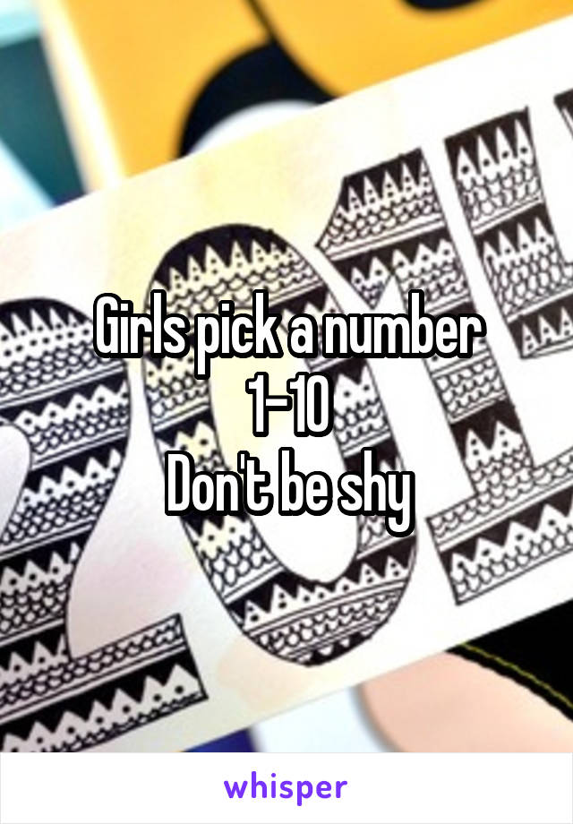 Girls pick a number 1-10 Don't be shy