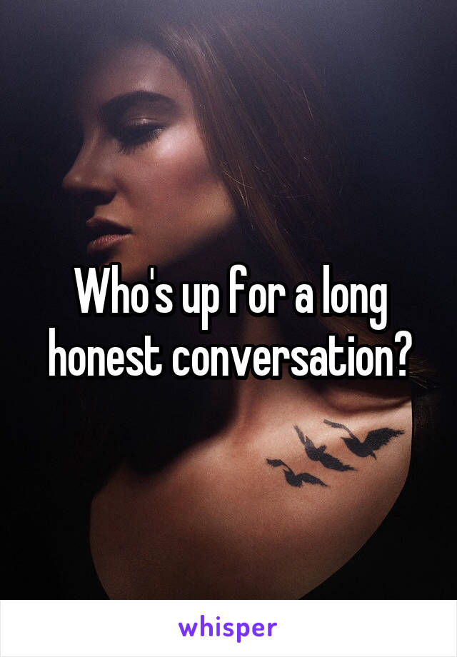 Who's up for a long honest conversation?
