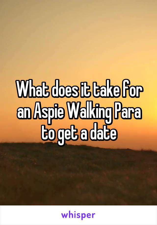 What does it take for an Aspie Walking Para to get a date