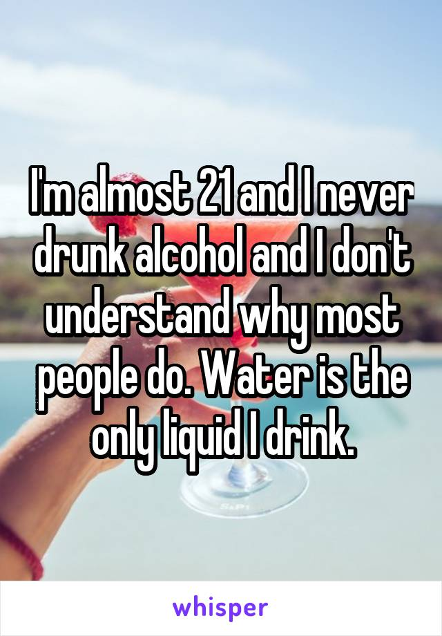 I'm almost 21 and I never drunk alcohol and I don't understand why most people do. Water is the only liquid I drink.