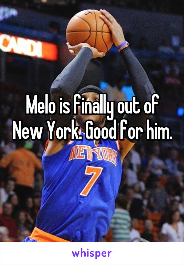 Melo is finally out of New York. Good for him.