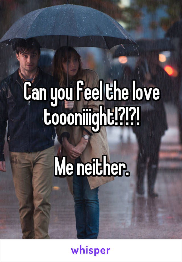 Can you feel the love toooniiight!?!?!  Me neither.