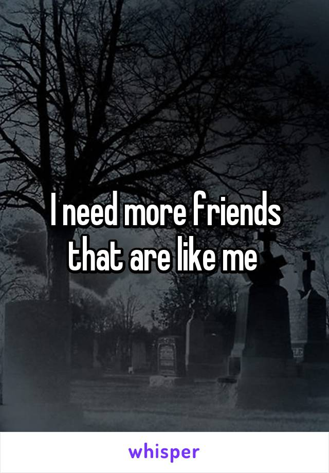 I need more friends that are like me