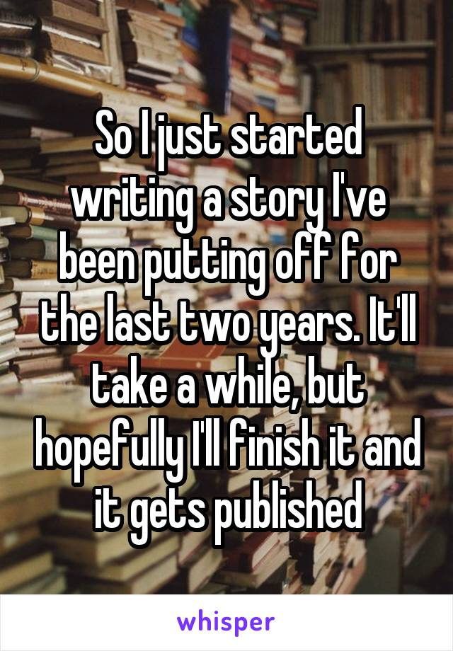 So I just started writing a story I've been putting off for the last two years. It'll take a while, but hopefully I'll finish it and it gets published