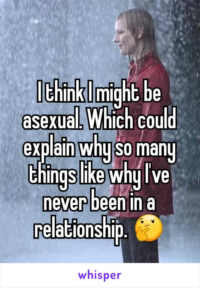 I think I might be asexual. Which could explain why so many things like why I've never been in a relationship. 🤔