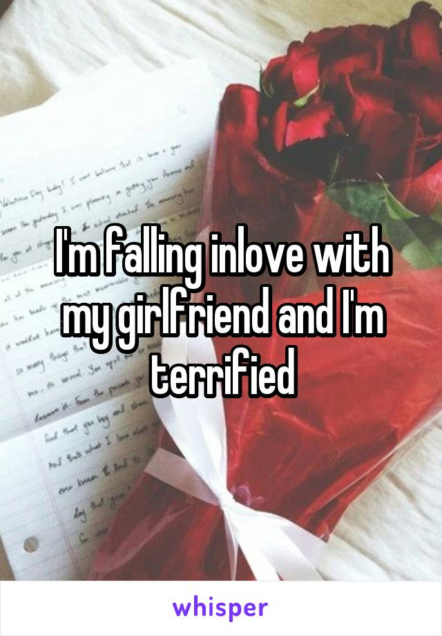 I'm falling inlove with my girlfriend and I'm terrified