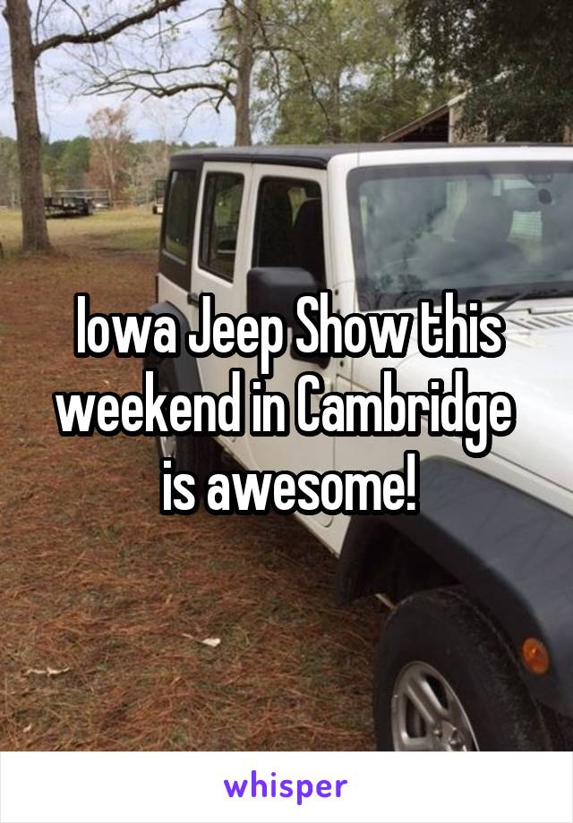 Iowa Jeep Show this weekend in Cambridge  is awesome!