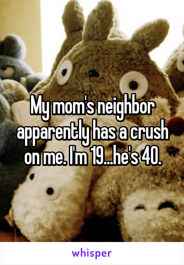 My mom's neighbor apparently has a crush on me. I'm 19...he's 40.