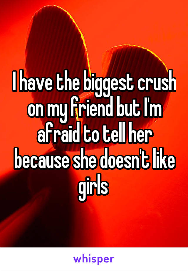 I have the biggest crush on my friend but I'm afraid to tell her because she doesn't like girls