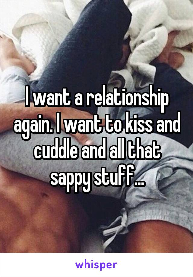 I want a relationship again. I want to kiss and cuddle and all that sappy stuff...