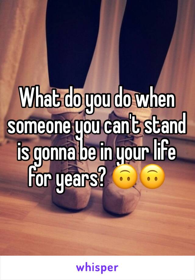 What do you do when someone you can't stand is gonna be in your life for years? 🙃🙃