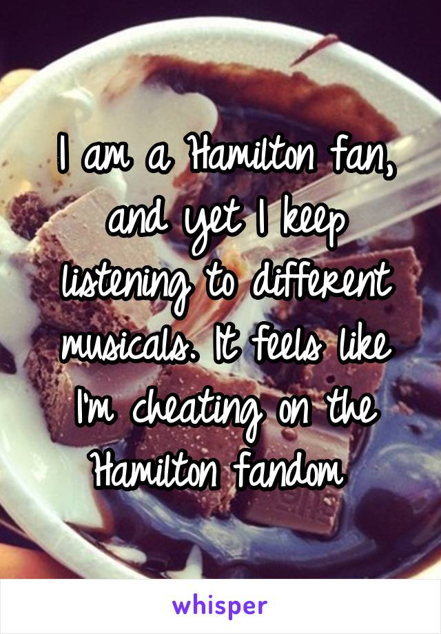 I am a Hamilton fan, and yet I keep listening to different musicals. It feels like I'm cheating on the Hamilton fandom
