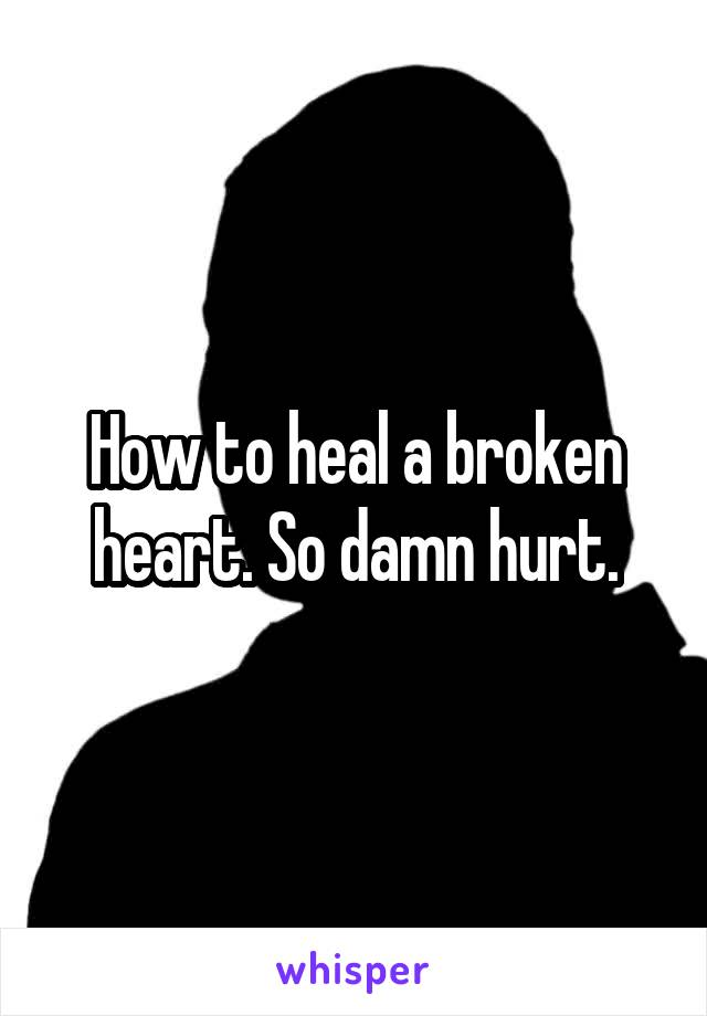 How to heal a broken heart. So damn hurt.