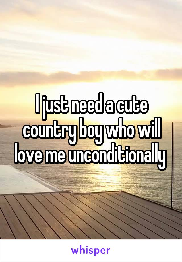 I just need a cute country boy who will love me unconditionally