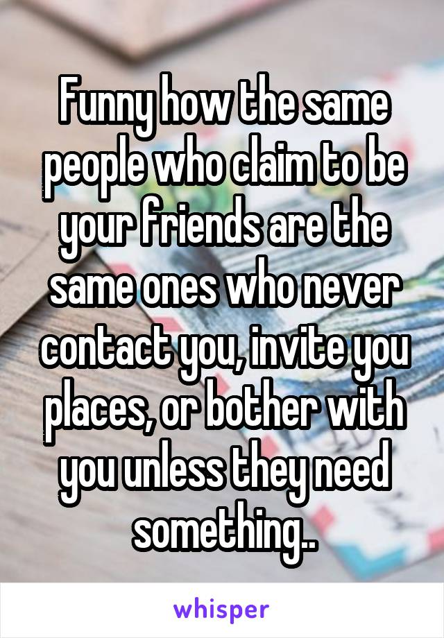 Funny how the same people who claim to be your friends are the same ones who never contact you, invite you places, or bother with you unless they need something..