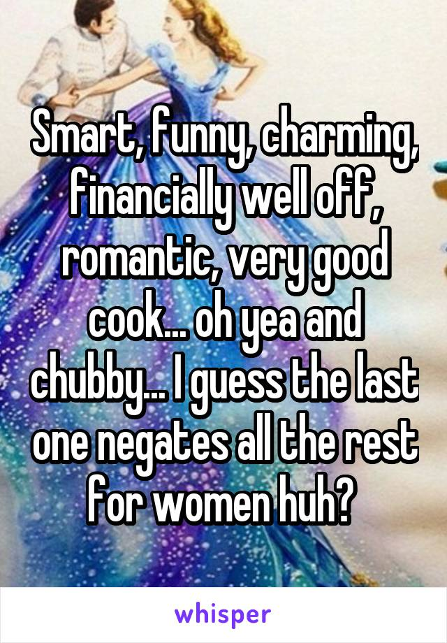 Smart, funny, charming, financially well off, romantic, very good cook... oh yea and chubby... I guess the last one negates all the rest for women huh?