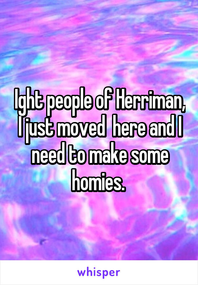 Ight people of Herriman, I just moved  here and I need to make some homies.