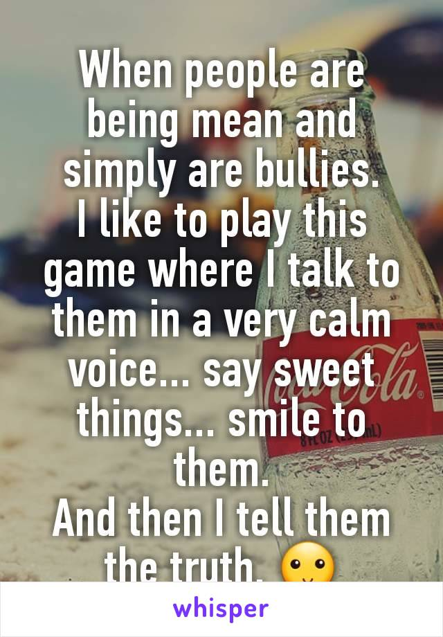 When people are being mean and simply are bullies. I like to play this game where I talk to them in a very calm voice... say sweet things... smile to them. And then I tell them the truth. 🙂