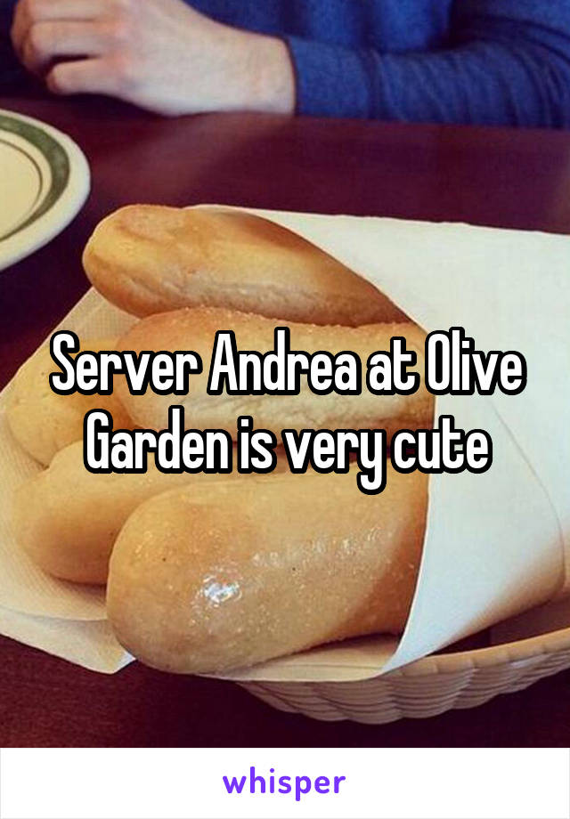 Server Andrea at Olive Garden is very cute