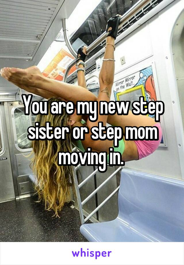 You are my new step sister or step mom moving in.