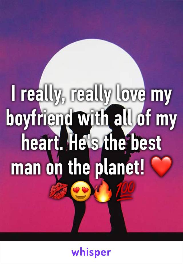I really, really love my boyfriend with all of my heart. He's the best man on the planet! ❤️💋😍🔥💯