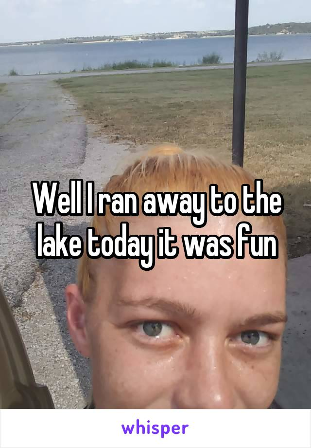 Well I ran away to the lake today it was fun