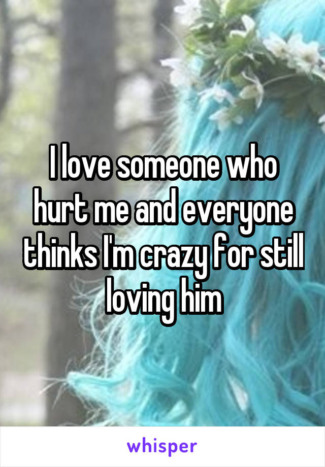 I love someone who hurt me and everyone thinks I'm crazy for still loving him