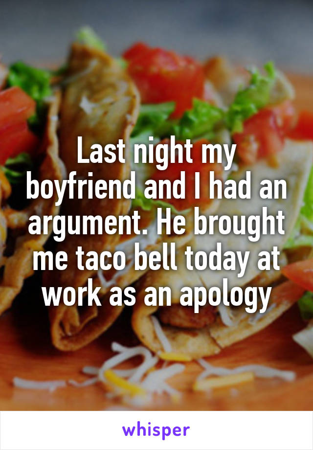 Last night my boyfriend and I had an argument. He brought me taco bell today at work as an apology