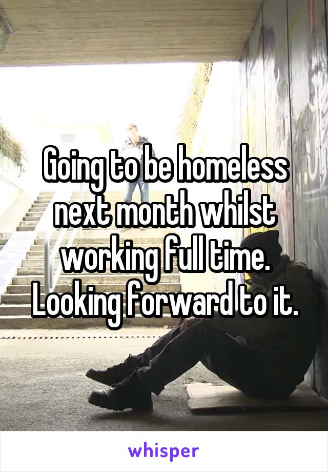 Going to be homeless next month whilst working full time. Looking forward to it.