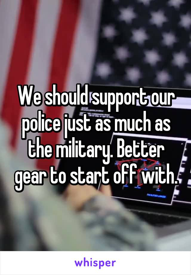 We should support our police just as much as the military. Better gear to start off with.