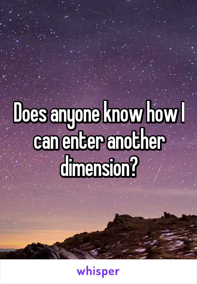 Does anyone know how I can enter another dimension?